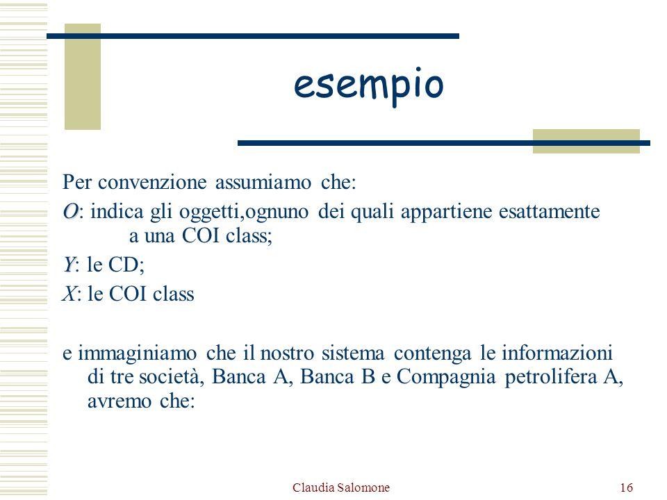 Claudia Salomone16 esempio Per convenzione assumiamo che: O O: indica gli oggetti,ognuno dei quali appartiene esattamente a una COI class; Y Y: le CD;