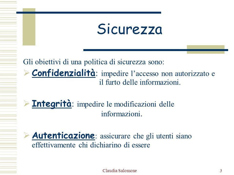 Claudia Salomone3 Sicurezza Gli obiettivi di una politica di sicurezza sono: Confidenzialità : impedire laccesso non autorizzato e il furto delle info