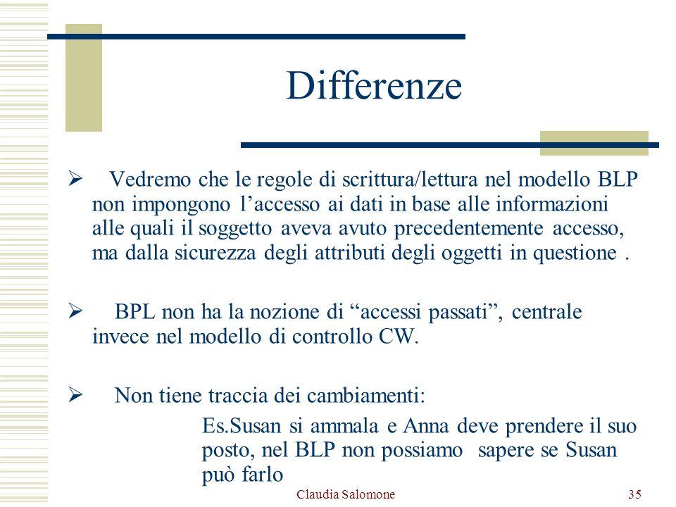 Claudia Salomone35 Differenze Vedremo che le regole di scrittura/lettura nel modello BLP non impongono laccesso ai dati in base alle informazioni alle