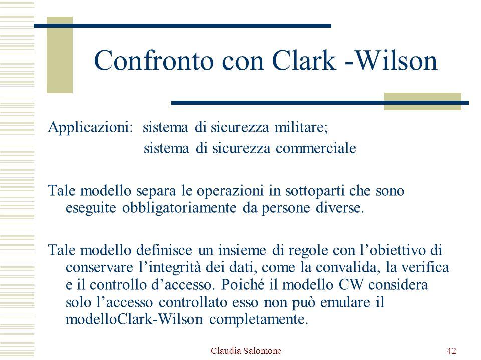 Claudia Salomone42 Confronto con Clark -Wilson Applicazioni: sistema di sicurezza militare; sistema di sicurezza commerciale Tale modello separa le op