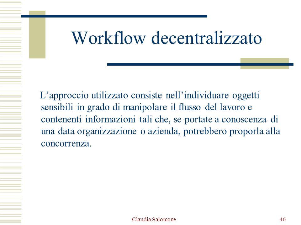 Claudia Salomone46 Workflow decentralizzato Lapproccio utilizzato consiste nellindividuare oggetti sensibili in grado di manipolare il flusso del lavo