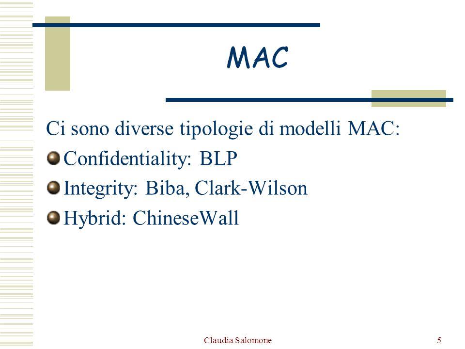 Claudia Salomone5 MAC Ci sono diverse tipologie di modelli MAC: Confidentiality: BLP Integrity: Biba, Clark-Wilson Hybrid: ChineseWall