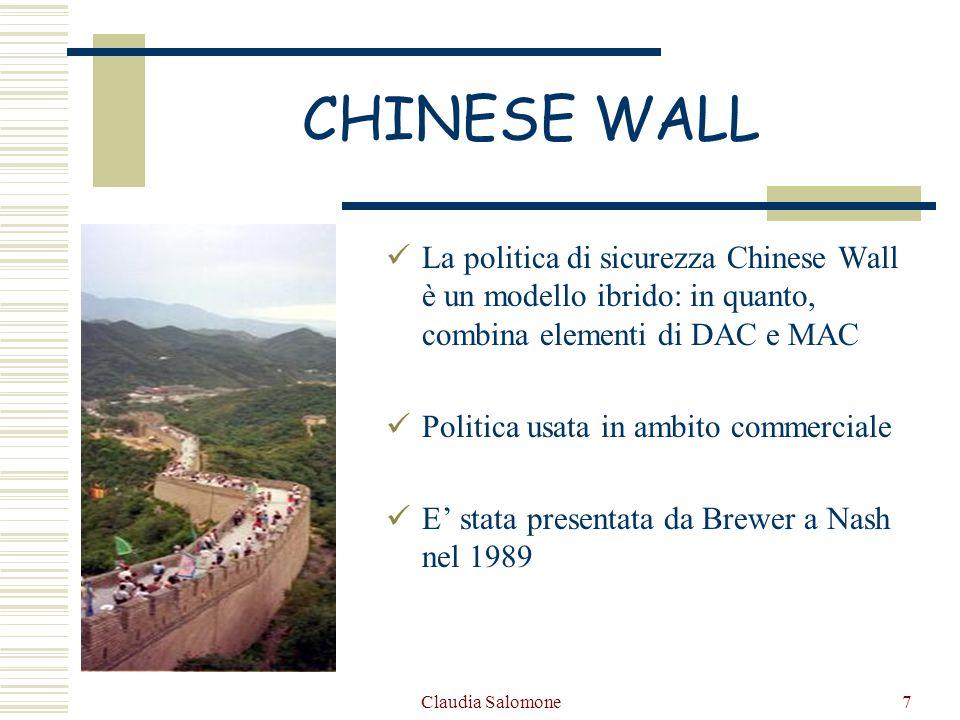 Claudia Salomone8 CHINESE WALL La politica di sicurezza della Muraglia Cinese è una politica di sicurezza che garantisce la confidenzialità e lintegrità delle informazioni attraverso regole di lettura e scrittura.