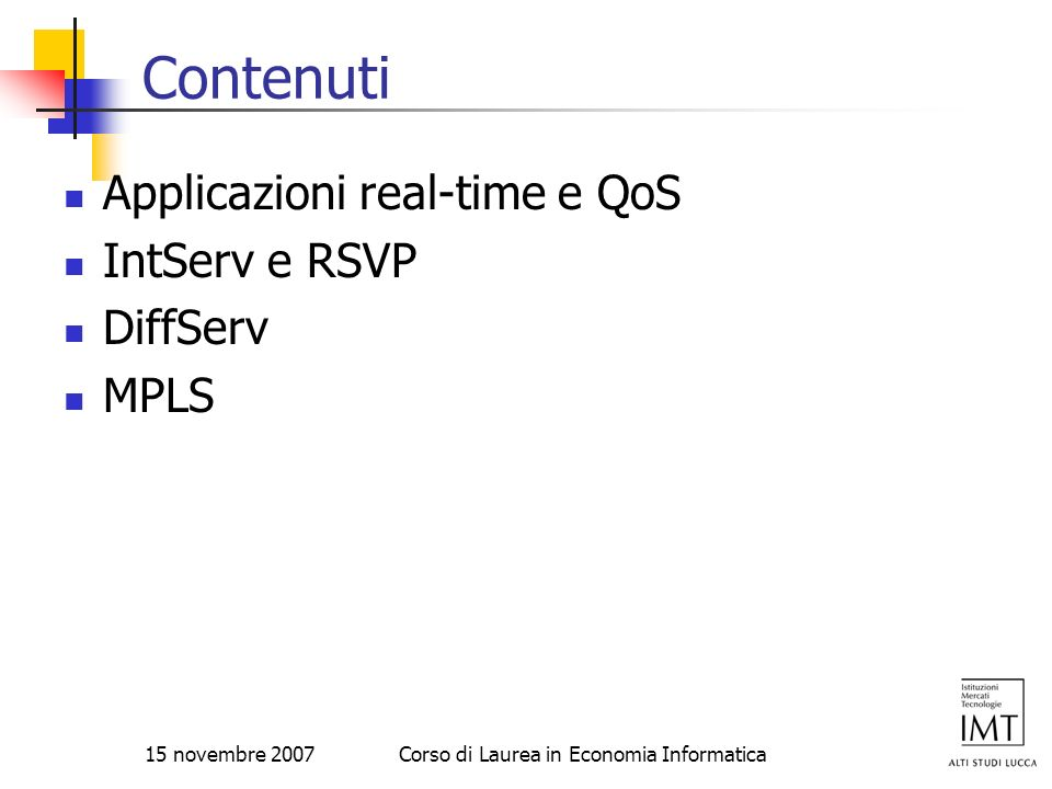15 novembre 2007Corso di Laurea in Economia Informatica DiffServ edge functions packet classification classifier selects packets based on values in packet header fields and steers packet to appropriate marking function how classifier obtains the rules for classification not yet addressed [RFC 2475 uses term behavior aggregate rather than class of traffic.] administrator could load table of source addresses done under control of TBA signaling protocol