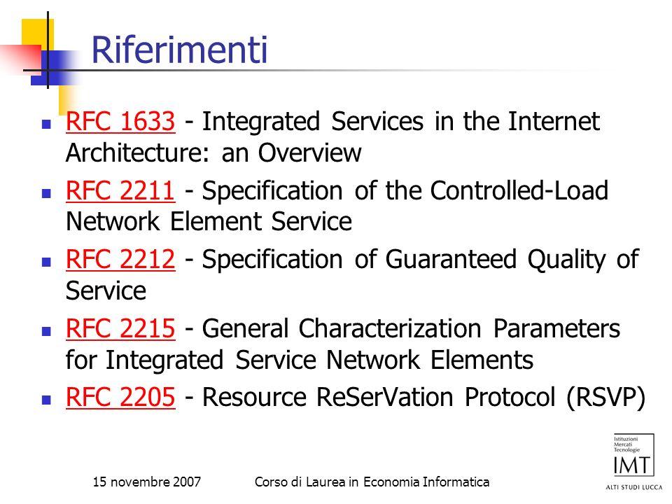 15 novembre 2007Corso di Laurea in Economia Informatica Riferimenti RFC 1633 - Integrated Services in the Internet Architecture: an Overview RFC 1633