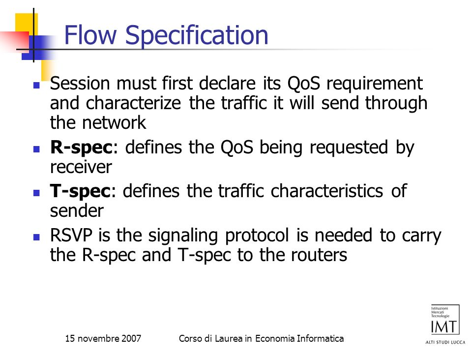 15 novembre 2007Corso di Laurea in Economia Informatica Flow Specification Session must first declare its QoS requirement and characterize the traffic