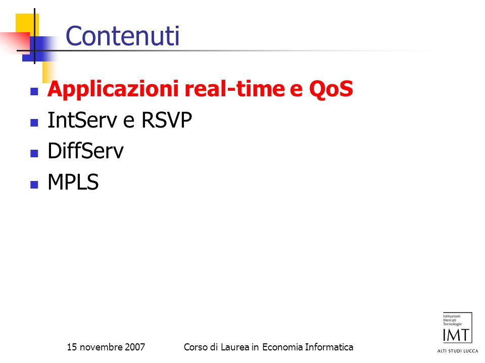 15 novembre 2007Corso di Laurea in Economia Informatica Riferimenti RFC 1633 - Integrated Services in the Internet Architecture: an Overview RFC 1633 RFC 2211 - Specification of the Controlled-Load Network Element Service RFC 2211 RFC 2212 - Specification of Guaranteed Quality of Service RFC 2212 RFC 2215 - General Characterization Parameters for Integrated Service Network Elements RFC 2215 RFC 2205 - Resource ReSerVation Protocol (RSVP) RFC 2205