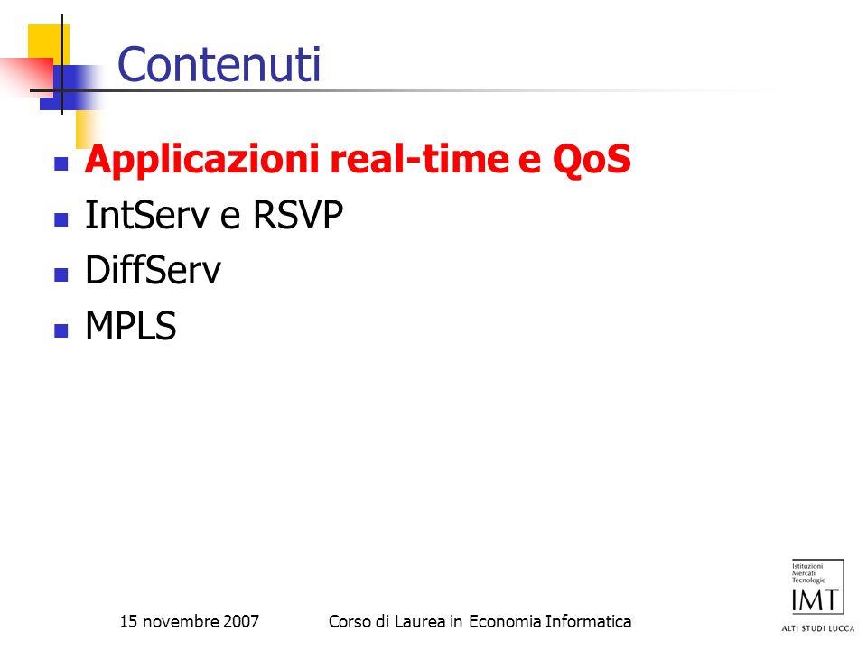 15 novembre 2007Corso di Laurea in Economia Informatica Contenuti Applicazioni real-time e QoS IntServ e RSVP DiffServ MPLS