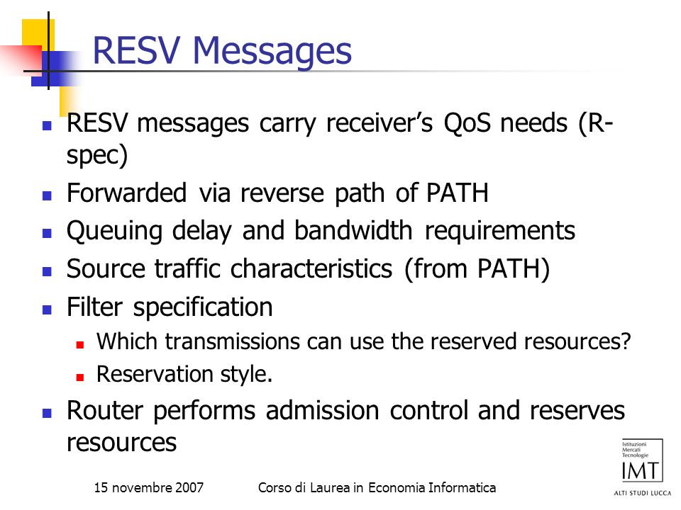 15 novembre 2007Corso di Laurea in Economia Informatica RESV Messages RESV messages carry receivers QoS needs (R- spec) Forwarded via reverse path of
