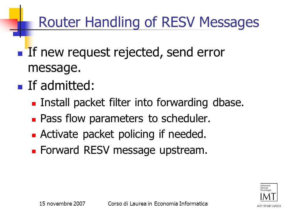 15 novembre 2007Corso di Laurea in Economia Informatica Router Handling of RESV Messages If new request rejected, send error message. If admitted: Ins