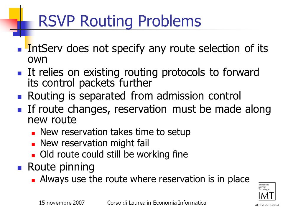 15 novembre 2007Corso di Laurea in Economia Informatica RSVP Routing Problems IntServ does not specify any route selection of its own It relies on exi