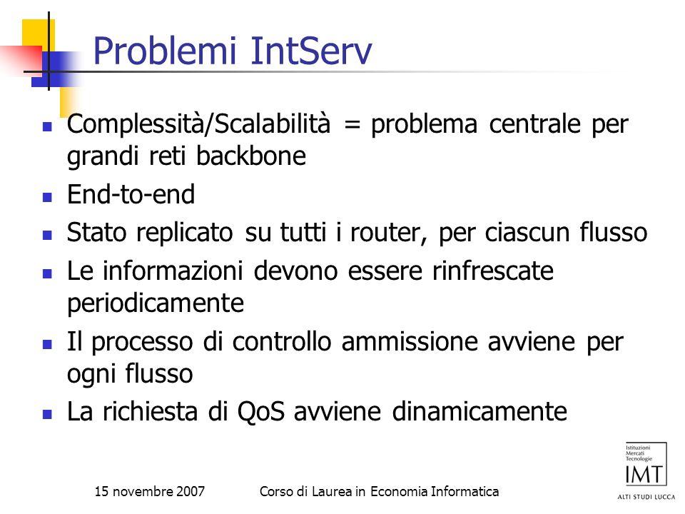 15 novembre 2007Corso di Laurea in Economia Informatica Problemi IntServ Complessità/Scalabilità = problema centrale per grandi reti backbone End-to-e