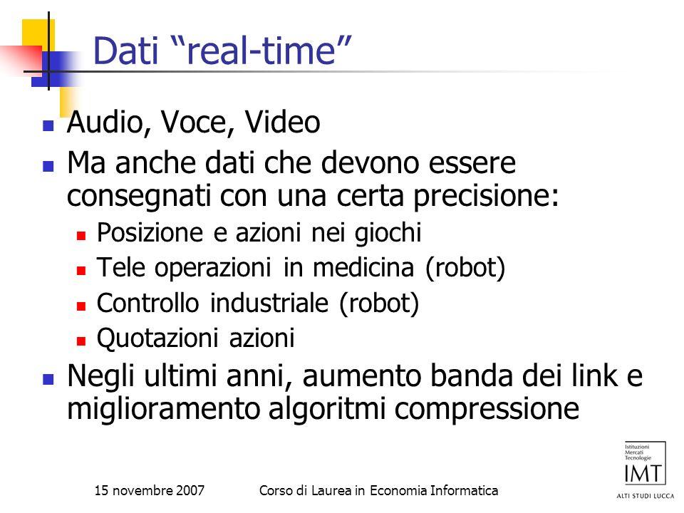 15 novembre 2007Corso di Laurea in Economia Informatica Dati real-time Audio, Voce, Video Ma anche dati che devono essere consegnati con una certa pre