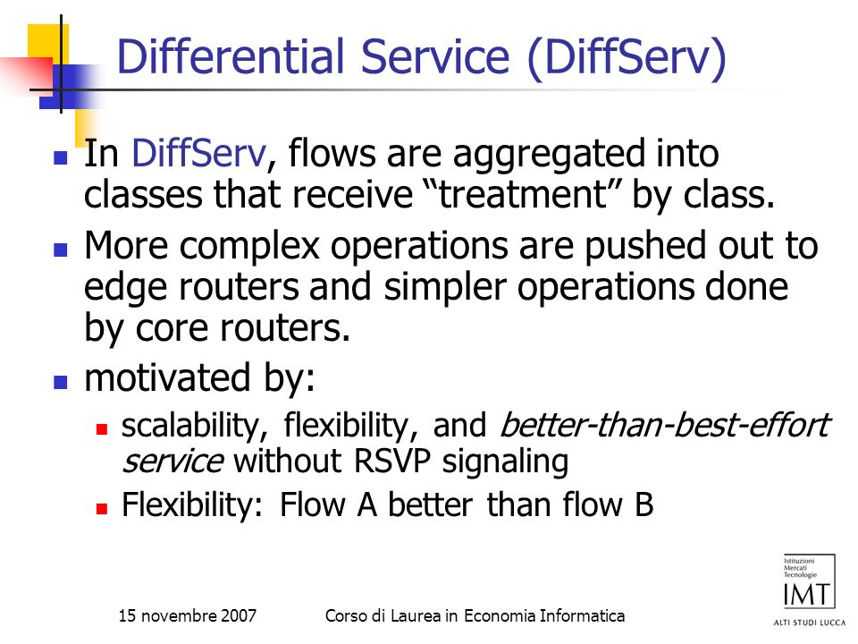 15 novembre 2007Corso di Laurea in Economia Informatica Differential Service (DiffServ) In DiffServ, flows are aggregated into classes that receive tr