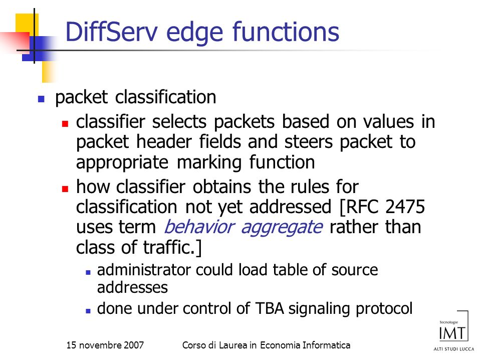 15 novembre 2007Corso di Laurea in Economia Informatica DiffServ edge functions packet classification classifier selects packets based on values in pa