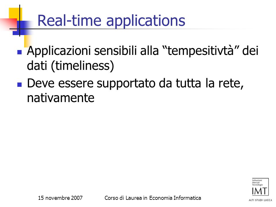 15 novembre 2007Corso di Laurea in Economia Informatica RSVP Routing Problems IntServ does not specify any route selection of its own It relies on existing routing protocols to forward its control packets further Routing is separated from admission control If route changes, reservation must be made along new route New reservation takes time to setup New reservation might fail Old route could still be working fine Route pinning Always use the route where reservation is in place