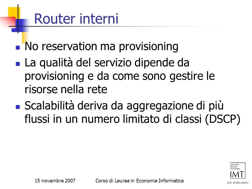 15 novembre 2007Corso di Laurea in Economia Informatica Router interni No reservation ma provisioning La qualità del servizio dipende da provisioning