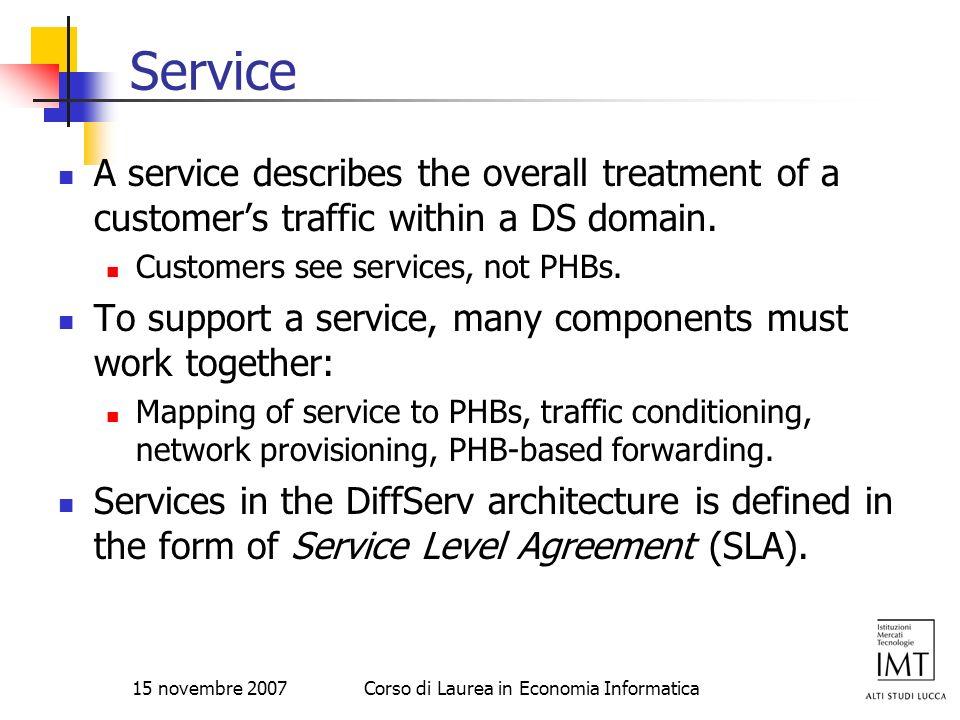 15 novembre 2007Corso di Laurea in Economia Informatica Service A service describes the overall treatment of a customers traffic within a DS domain. C