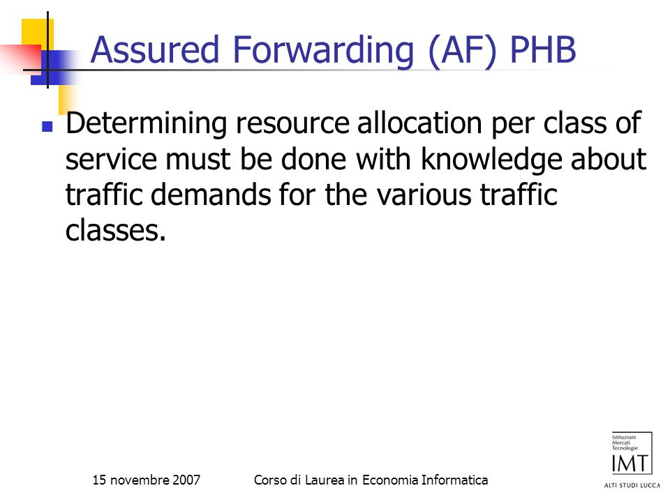 15 novembre 2007Corso di Laurea in Economia Informatica Assured Forwarding (AF) PHB Determining resource allocation per class of service must be done