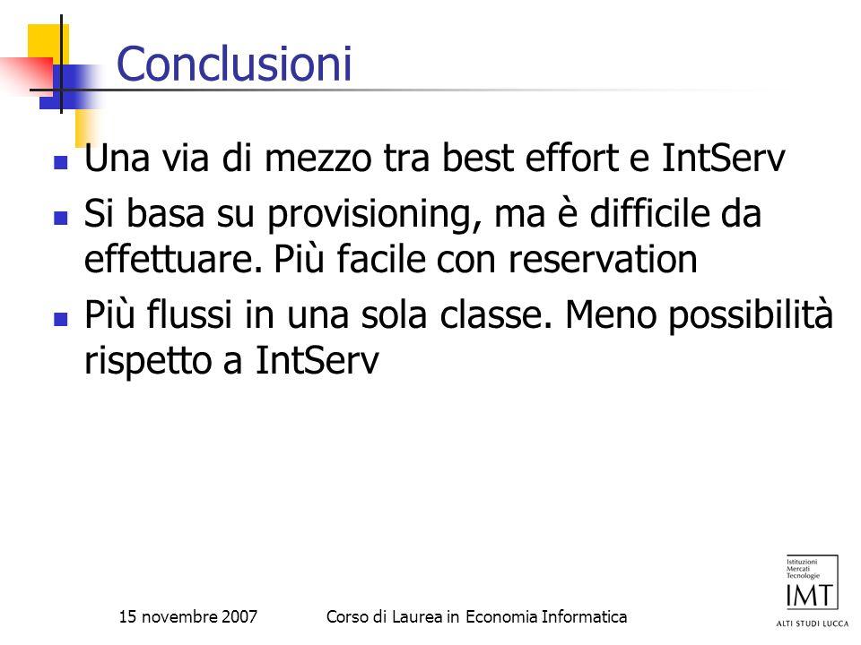 15 novembre 2007Corso di Laurea in Economia Informatica Conclusioni Una via di mezzo tra best effort e IntServ Si basa su provisioning, ma è difficile