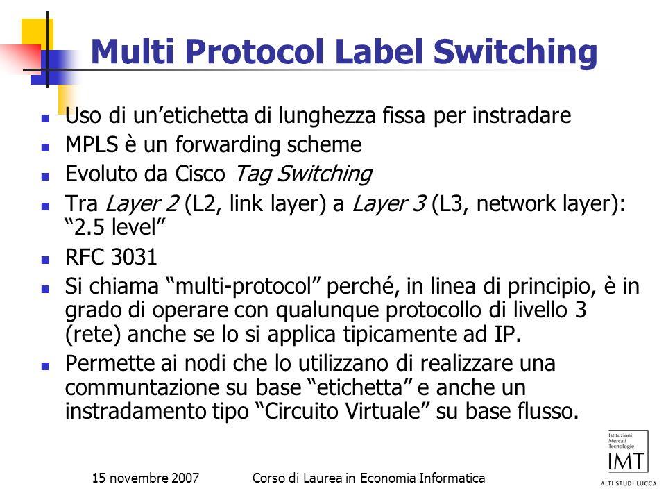 15 novembre 2007Corso di Laurea in Economia Informatica Multi Protocol Label Switching Uso di unetichetta di lunghezza fissa per instradare MPLS è un