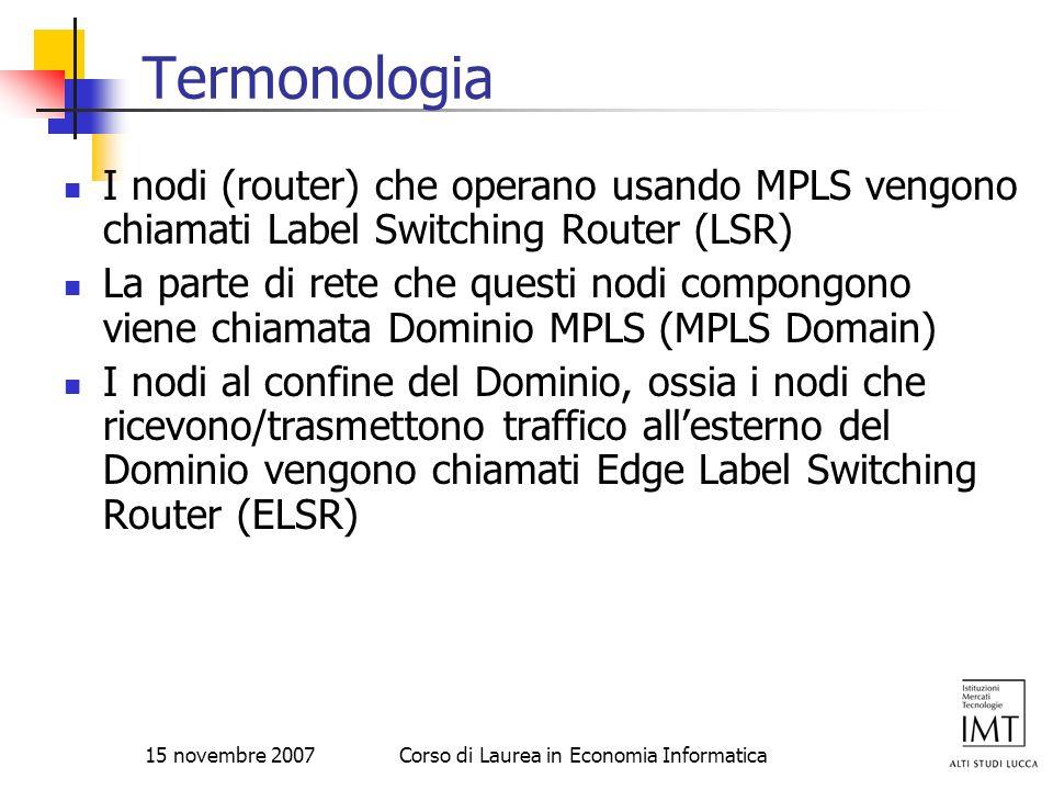 15 novembre 2007Corso di Laurea in Economia Informatica Termonologia I nodi (router) che operano usando MPLS vengono chiamati Label Switching Router (