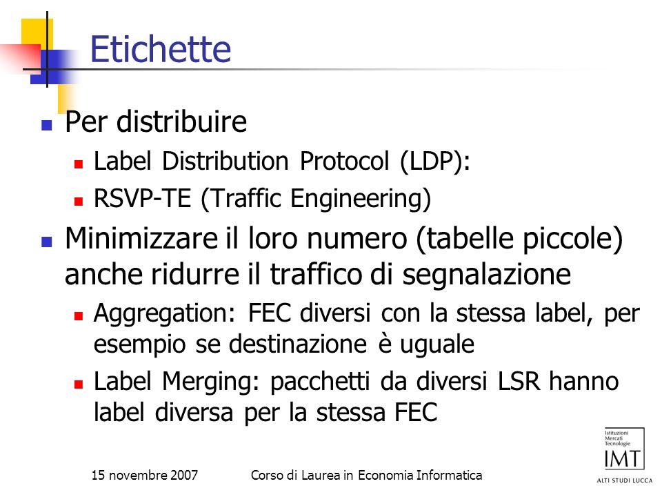 15 novembre 2007Corso di Laurea in Economia Informatica Etichette Per distribuire Label Distribution Protocol (LDP): RSVP-TE (Traffic Engineering) Min
