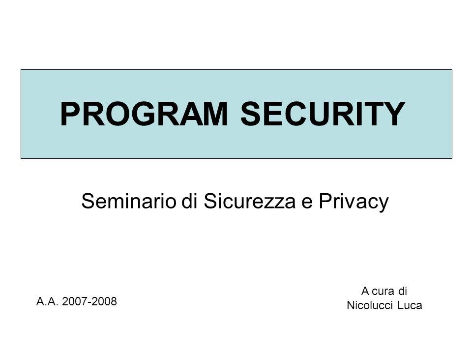 PROGRAM SECURITY Seminario di Sicurezza e Privacy A.A. 2007-2008 A cura di Nicolucci Luca