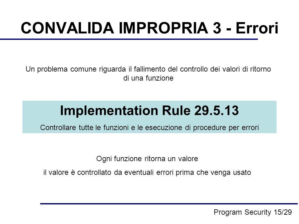 CONVALIDA IMPROPRIA 3 - Errori Un problema comune riguarda il fallimento del controllo dei valori di ritorno di una funzione Implementation Rule 29.5.13 Controllare tutte le funzioni e le esecuzione di procedure per errori Ogni funzione ritorna un valore il valore è controllato da eventuali errori prima che venga usato Program Security 15/29