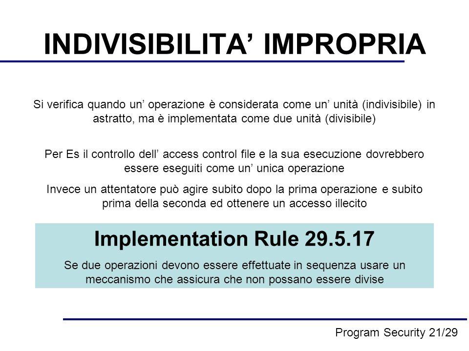 INDIVISIBILITA IMPROPRIA Si verifica quando un operazione è considerata come un unità (indivisibile) in astratto, ma è implementata come due unità (divisibile) Per Es il controllo dell access control file e la sua esecuzione dovrebbero essere eseguiti come un unica operazione Invece un attentatore può agire subito dopo la prima operazione e subito prima della seconda ed ottenere un accesso illecito Implementation Rule 29.5.17 Se due operazioni devono essere effettuate in sequenza usare un meccanismo che assicura che non possano essere divise Program Security 21/29