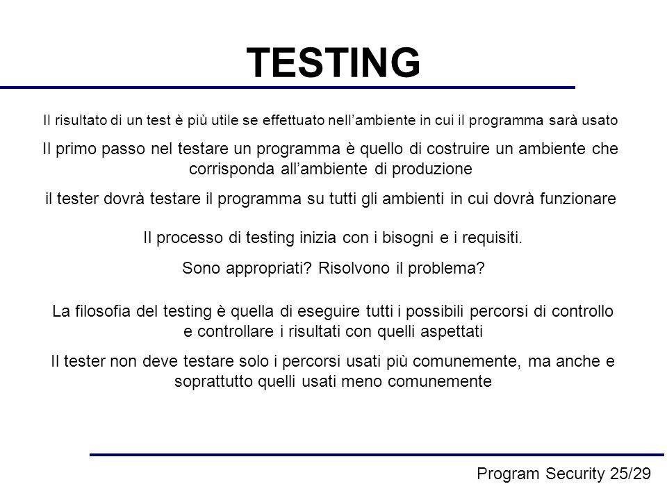 TESTING Il risultato di un test è più utile se effettuato nellambiente in cui il programma sarà usato Il primo passo nel testare un programma è quello di costruire un ambiente che corrisponda allambiente di produzione il tester dovrà testare il programma su tutti gli ambienti in cui dovrà funzionare Il processo di testing inizia con i bisogni e i requisiti.