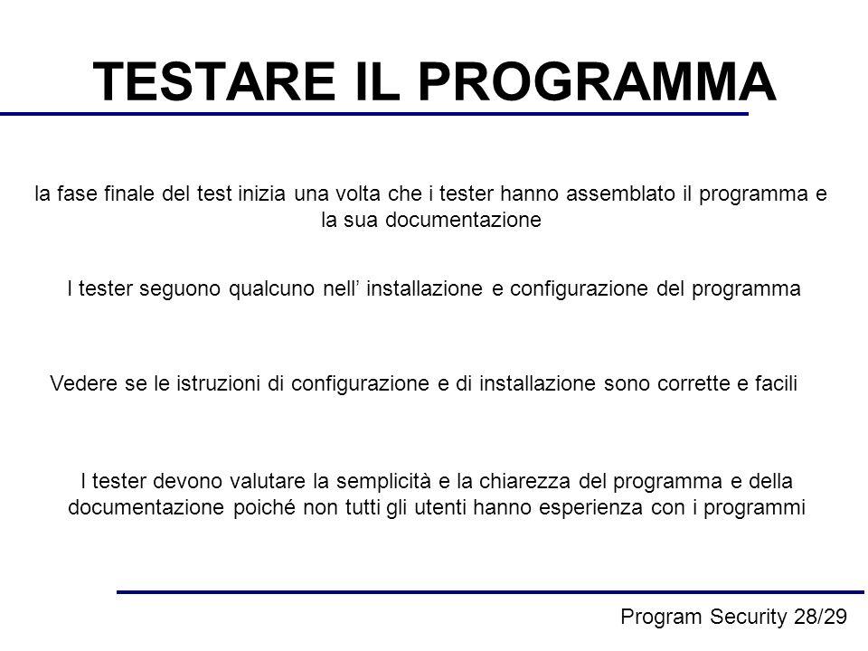 TESTARE IL PROGRAMMA la fase finale del test inizia una volta che i tester hanno assemblato il programma e la sua documentazione I tester seguono qualcuno nell installazione e configurazione del programma Vedere se le istruzioni di configurazione e di installazione sono corrette e facili I tester devono valutare la semplicità e la chiarezza del programma e della documentazione poiché non tutti gli utenti hanno esperienza con i programmi Program Security 28/29