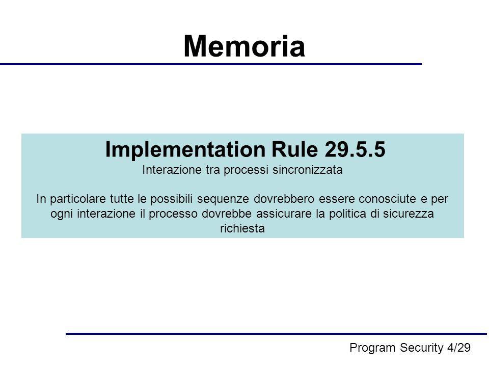 Asynchronous Exception Handler Variante al problema dei processi concomitanti Se lhandler altera le variabili e poi ritorna al precedente punto del programma, i cambiamenti nelle variabili possono causare problemi simili al processo concomitante Per questo motivo se l exception handler altera ogni variabile sulle quali dipendono anche altre porzioni di codice, il programmatore deve capire i possibili effetti di questi cambiamenti Implementation Rule 29.5.6 AEH potrebbe non alterare nessuna variabile tranne quelle che sono allocate nellEXCEPTION HANDLING MODULE Un EH può bloccare tutte le altre applicazioni quando iniziano, e potrebbe non rilasciarle finché l handler non completi lesecuzione Program Security 5/29