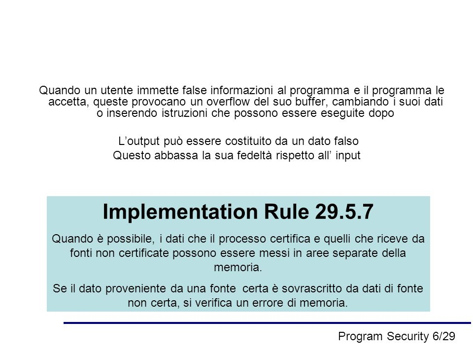 Quando un utente immette false informazioni al programma e il programma le accetta, queste provocano un overflow del suo buffer, cambiando i suoi dati o inserendo istruzioni che possono essere eseguite dopo Loutput può essere costituito da un dato falso Questo abbassa la sua fedeltà rispetto all input Implementation Rule 29.5.7 Quando è possibile, i dati che il processo certifica e quelli che riceve da fonti non certificate possono essere messi in aree separate della memoria.