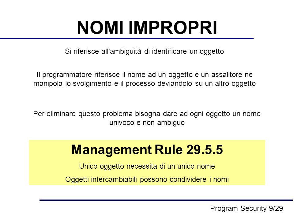 NOMI IMPROPRI Un nome è interpretato senza un contesto A livello dellimplementazione il processo deve forzare il suo stesso contesto nell interpretazione, per essere sicuro che loggetto si riferisce alloggetto interessato Il contesto include informazioni sul tipo di carattere, sul percorso di ricerca, sulle variabili accessibili… Implementation Rule 29.5.9 Il processo deve assicurarsi che il contesto di un oggetto si riferisce alloggetto corrente Program Security 10/29