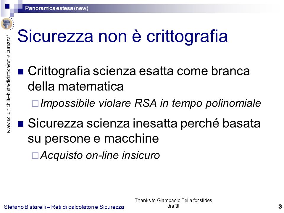 www.sci.unich.it/~bista/didattica/reti-sicurezza/ Panoramica estesa (new) 3 Stefano Bistarelli – Reti di calcolatori e Sicurezza Thanks to Giampaolo Bella for slides draft!.