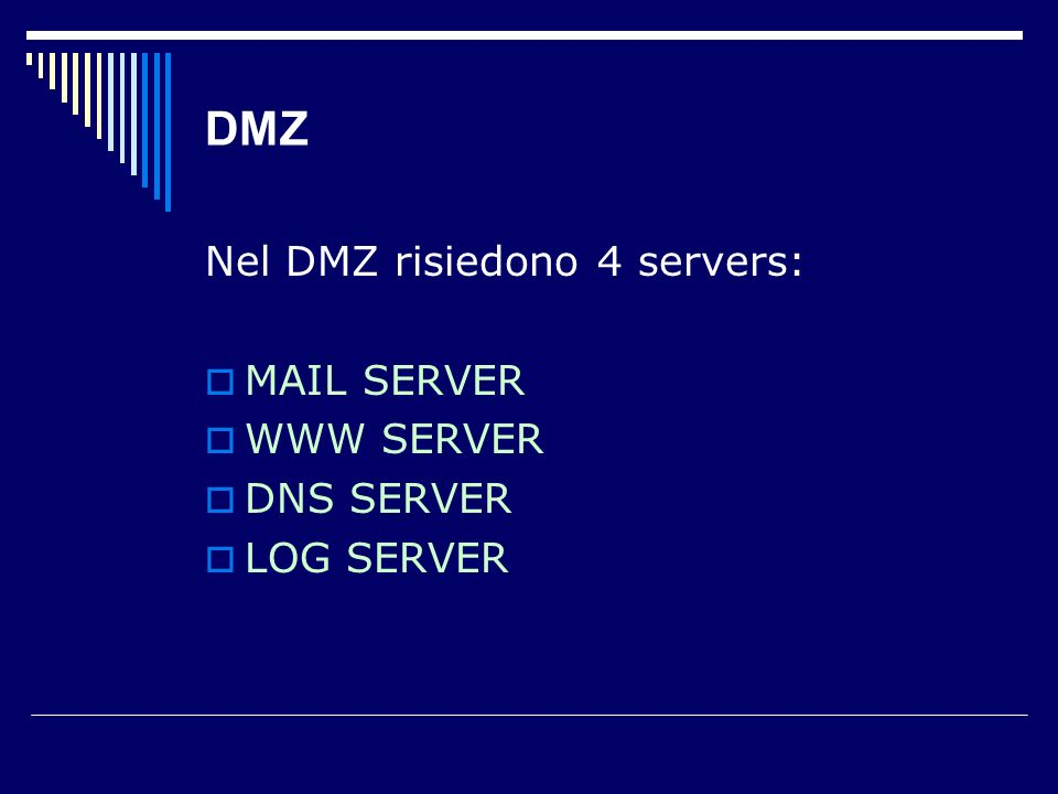 DMZ Nel DMZ risiedono 4 servers: MAIL SERVER WWW SERVER DNS SERVER LOG SERVER