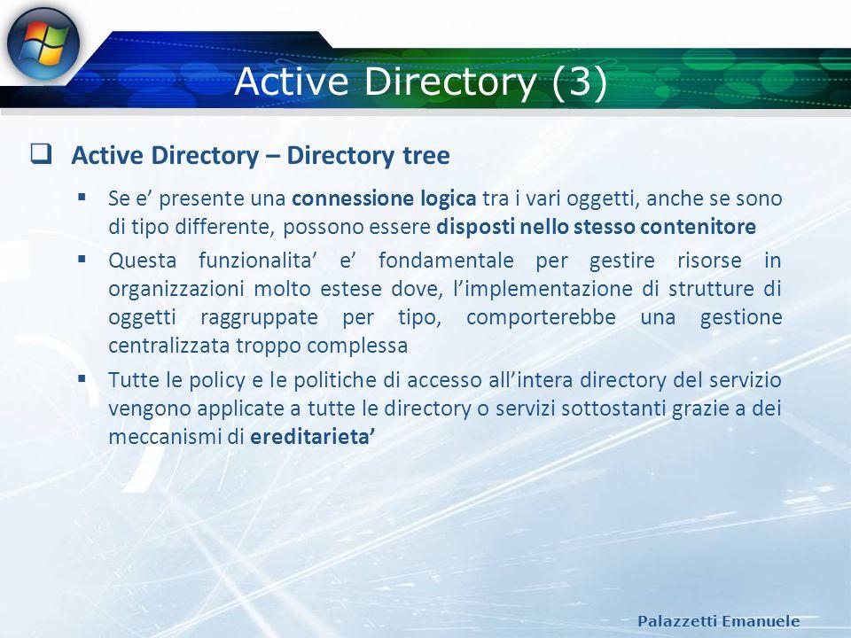 Active Directory (3) Palazzetti Emanuele Active Directory – Directory tree Se e presente una connessione logica tra i vari oggetti, anche se sono di t