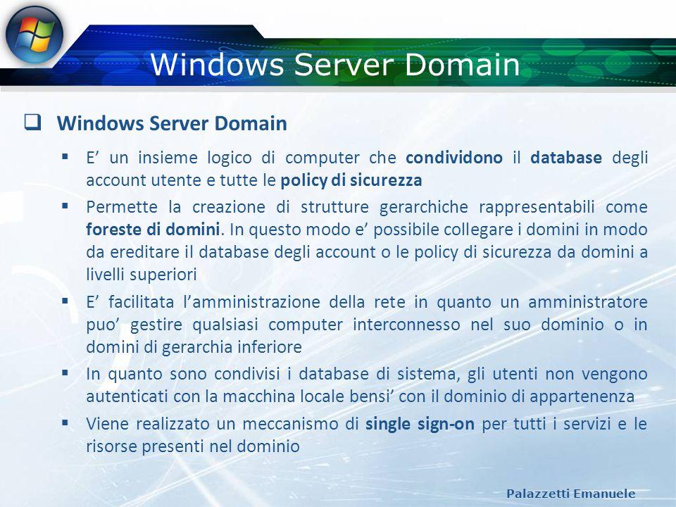 Windows Server Domain Palazzetti Emanuele Windows Server Domain E un insieme logico di computer che condividono il database degli account utente e tut