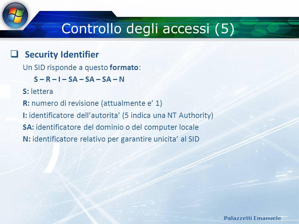 Controllo degli accessi (5) Palazzetti Emanuele Security Identifier Un SID risponde a questo formato: S – R – I – SA – SA – SA – N S: lettera R: numer