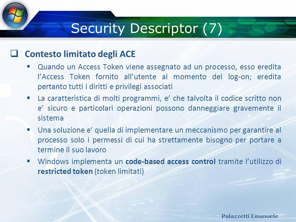 Security Descriptor (7) Palazzetti Emanuele Contesto limitato degli ACE Quando un Access Token viene assegnato ad un processo, esso eredita lAccess To