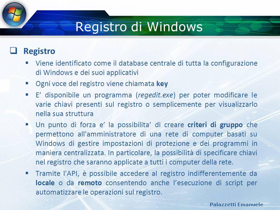 Registro di Windows (2) Palazzetti Emanuele Struttura del registro HKEY_CLASSES_ROOT: contiene tutte le estensioni associate ai file HKEY_CURRENT_USER: contiene le informazioni di configurazione dellutente correntemente loggato HKEY_LOCAL_MACHINE: contiene le informazioni di configurazione riferite allintera macchina locale HKEY_USERS: contiene tutte le informazioni dei profili attualmente caricati nel sistema HKEY_CURRENT_CONFIG: contiene le informazioni riferite ai profili hardware utilizzati dal computer locale al momento dellavvio