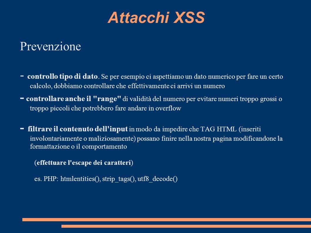 Attacchi XSS Prevenzione - controllo tipo di dato. Se per esempio ci aspettiamo un dato numerico per fare un certo calcolo, dobbiamo controllare che e