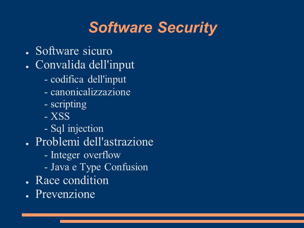 Software Security Software sicuro Convalida dell'input - codifica dell'input - canonicalizzazione - scripting - XSS - Sql injection Problemi dell'astr