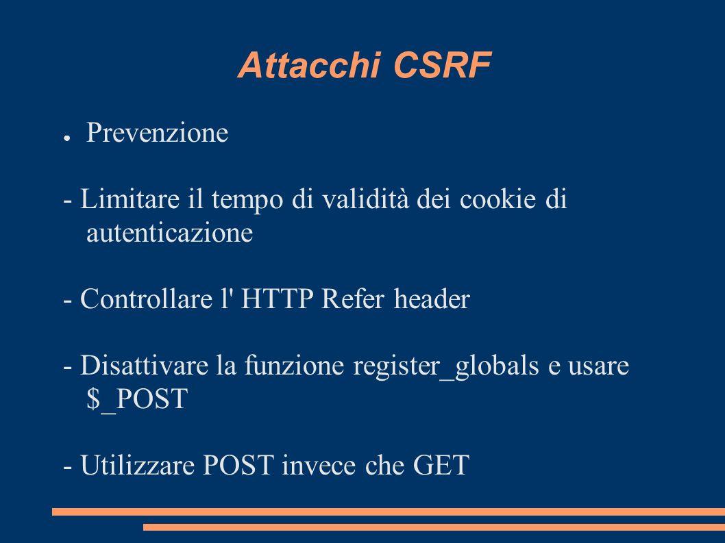 Attacchi CSRF Prevenzione - Limitare il tempo di validità dei cookie di autenticazione - Controllare l' HTTP Refer header - Disattivare la funzione re