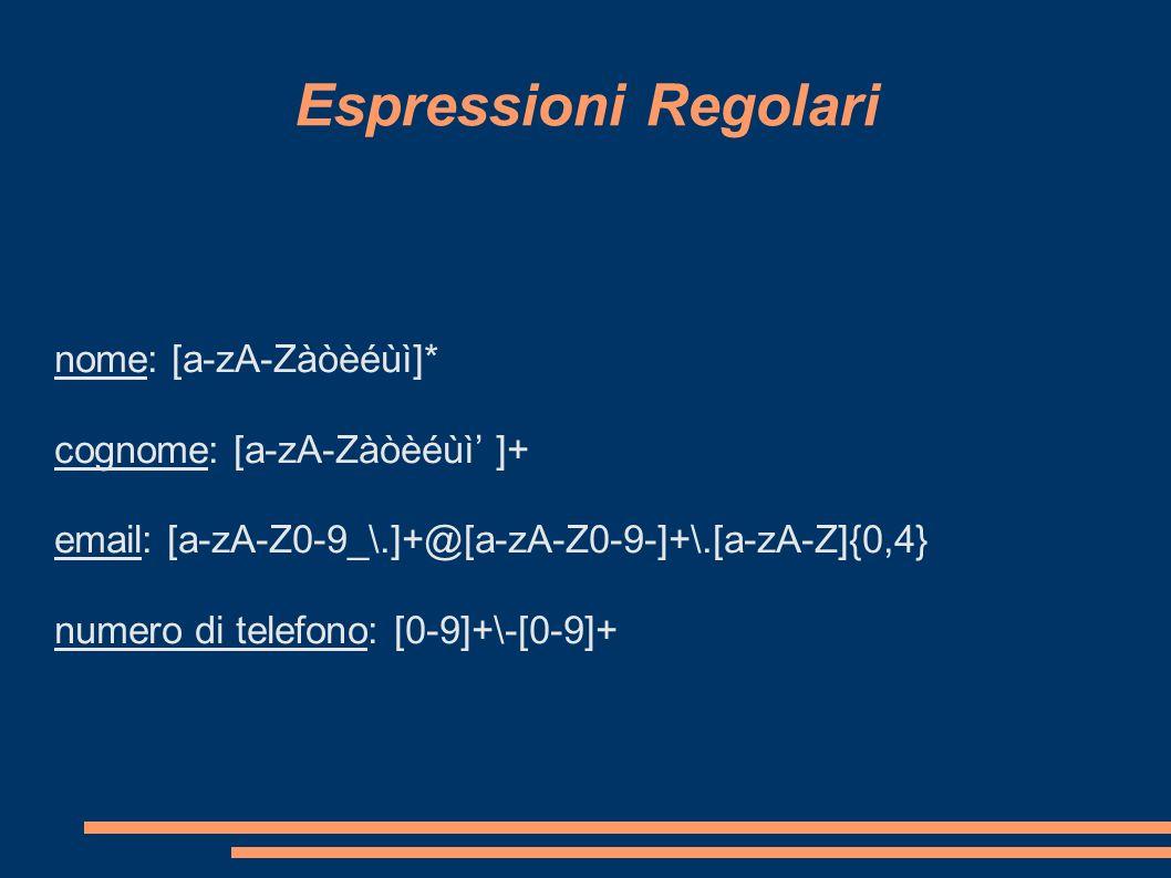 Espressioni Regolari nome: [a-zA-Zàòèéùì]* cognome: [a-zA-Zàòèéùì ]+ email: [a-zA-Z0-9_\.]+@[a-zA-Z0-9-]+\.[a-zA-Z]{0,4} numero di telefono: [0-9]+\-[