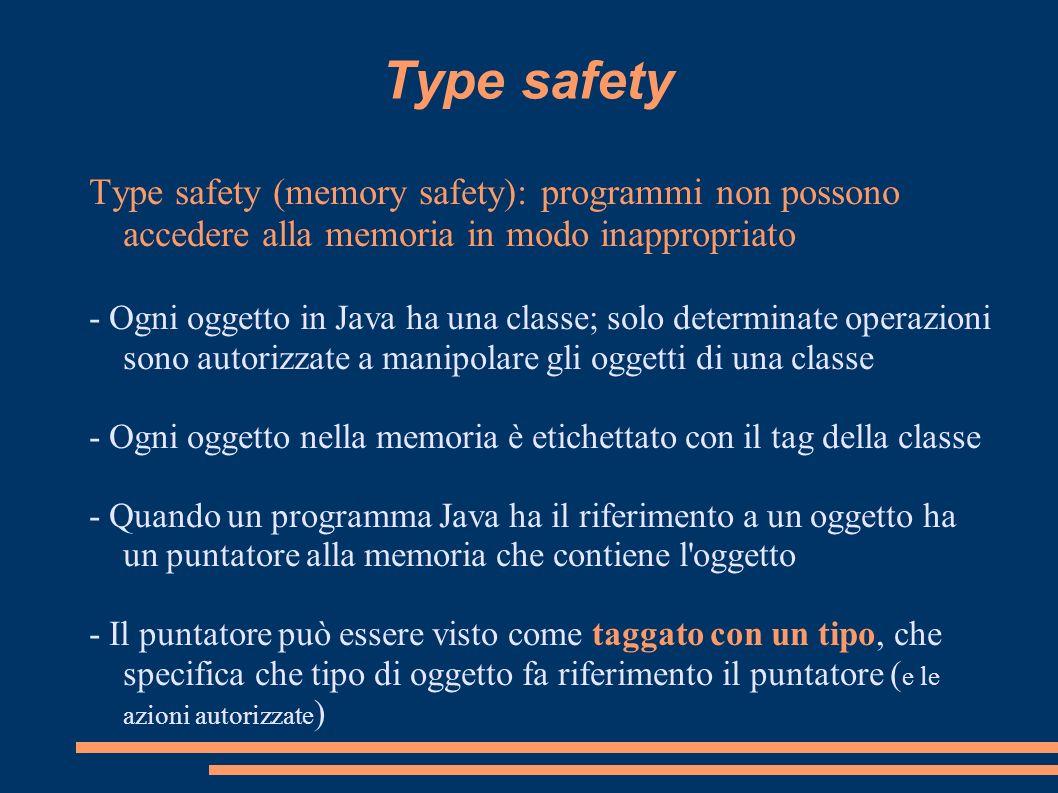 Type safety Type safety (memory safety): programmi non possono accedere alla memoria in modo inappropriato - Ogni oggetto in Java ha una classe; solo