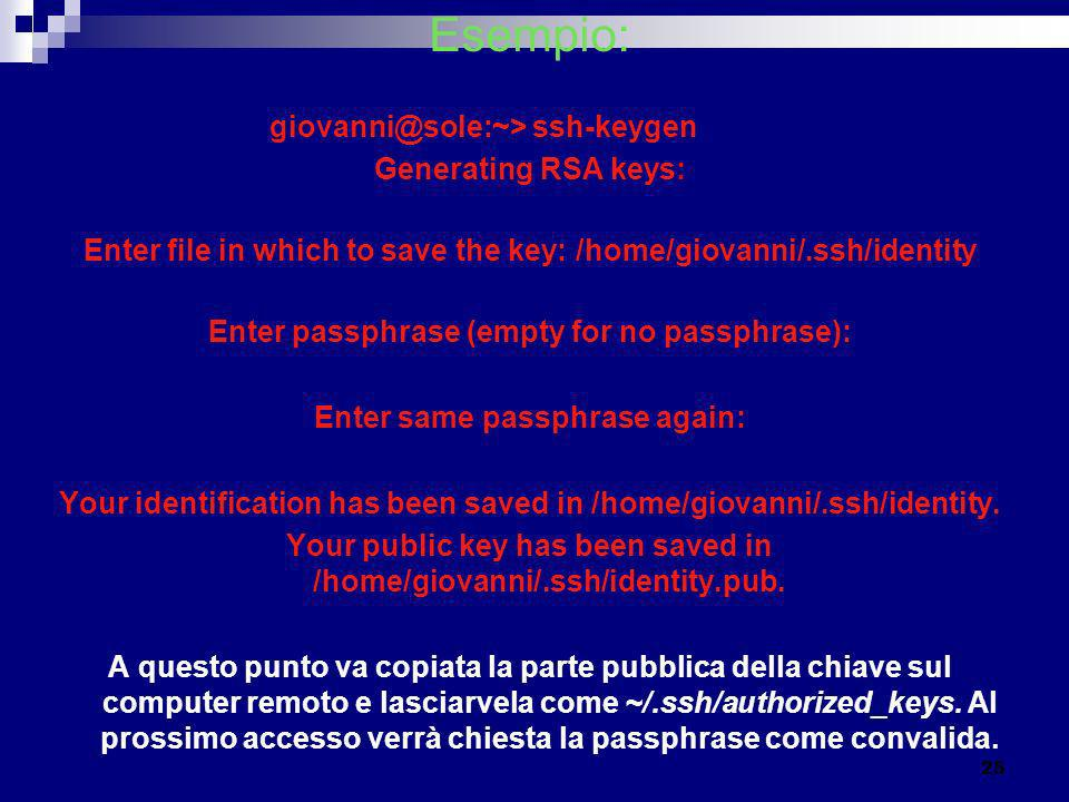 Esempio: giovanni@sole:~> ssh-keygen Generating RSA keys: Enter file in which to save the key: /home/giovanni/.ssh/identity Enter passphrase (empty fo